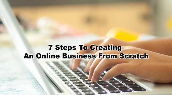 7 Steps To Creating An Online Business From Scratch Even For An Absolute Beginner